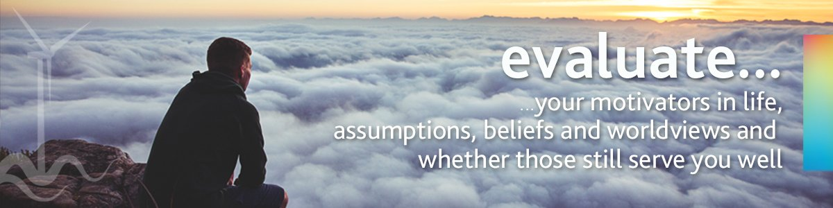 Evaluate your assumptions, beliefs and worldviews
