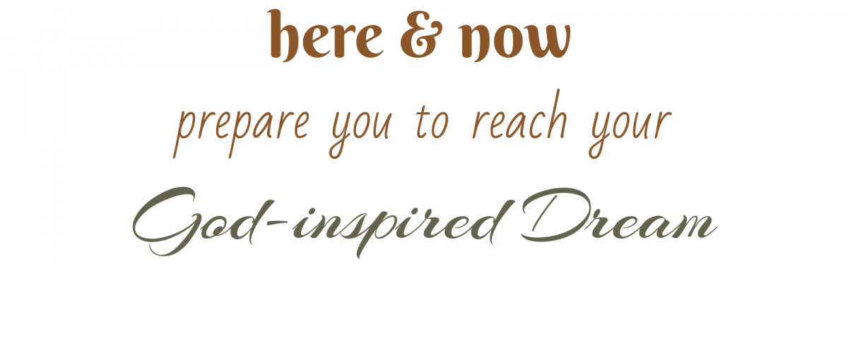 Being fully aware of your here and now prepare you to reach your God-inspired Dreams